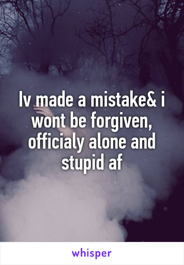 Iv made a mistake& i wont be forgiven, officialy alone and stupid af