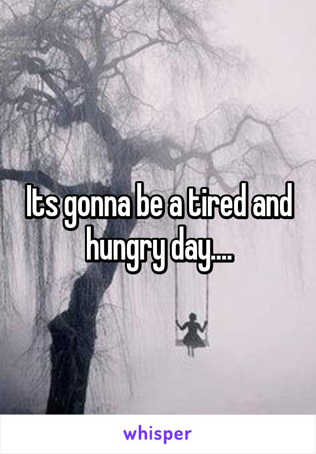 Its gonna be a tired and hungry day....