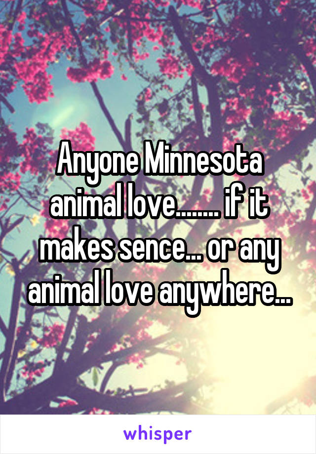 Anyone Minnesota animal love........ if it makes sence... or any animal love anywhere...