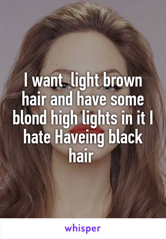 I want  light brown hair and have some blond high lights in it I hate Haveing black hair