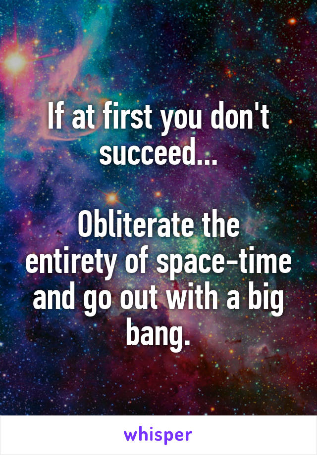 If at first you don't succeed...  Obliterate the entirety of space-time and go out with a big bang.
