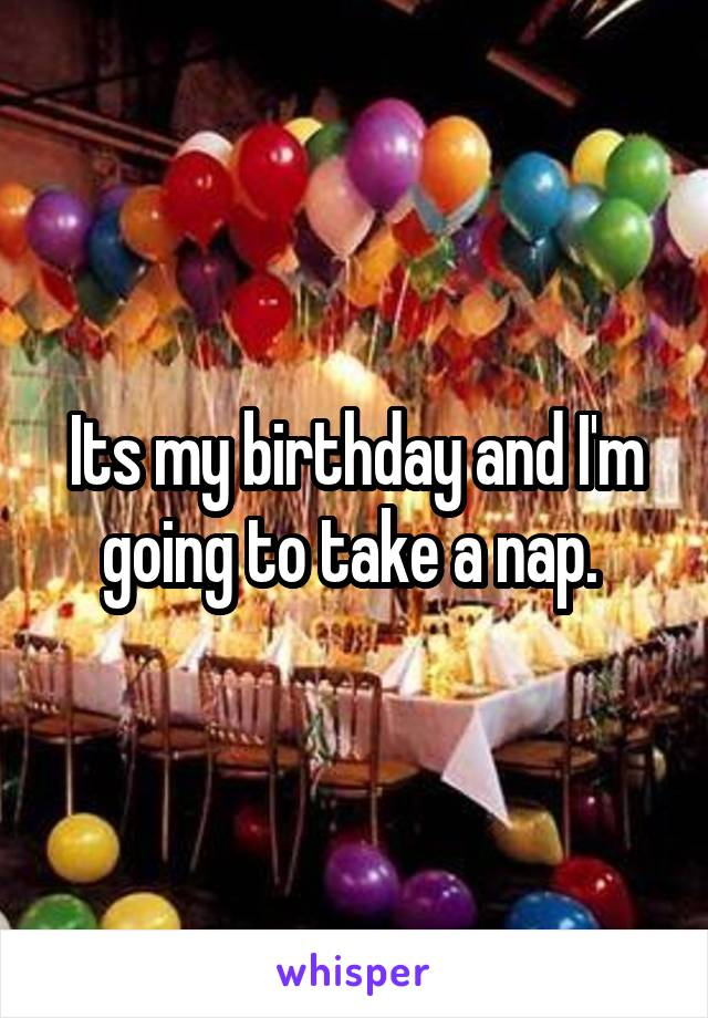 Its my birthday and I'm going to take a nap.