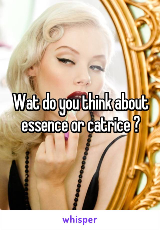 Wat do you think about essence or catrice ?