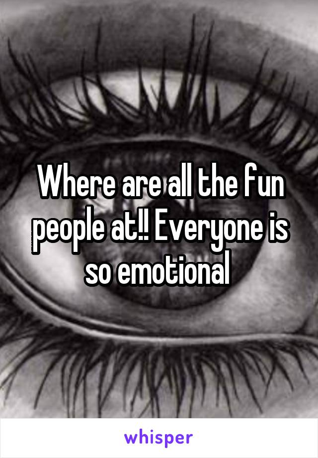 Where are all the fun people at!! Everyone is so emotional