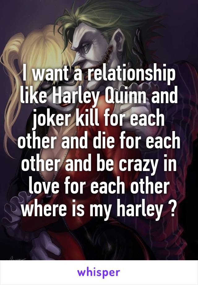 I want a relationship like Harley Quinn and joker kill for each other and die for each other and be crazy in love for each other where is my harley ?
