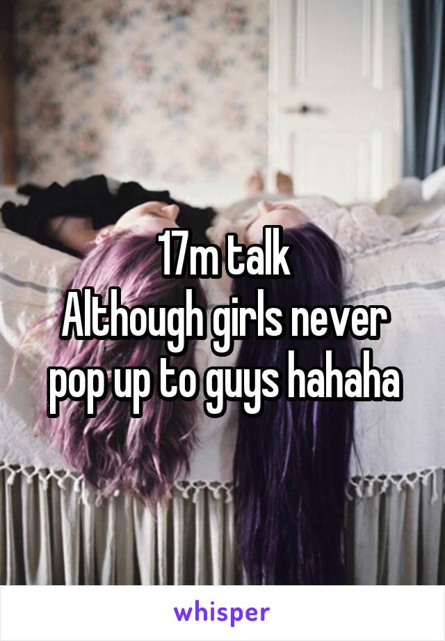 17m talk Although girls never pop up to guys hahaha