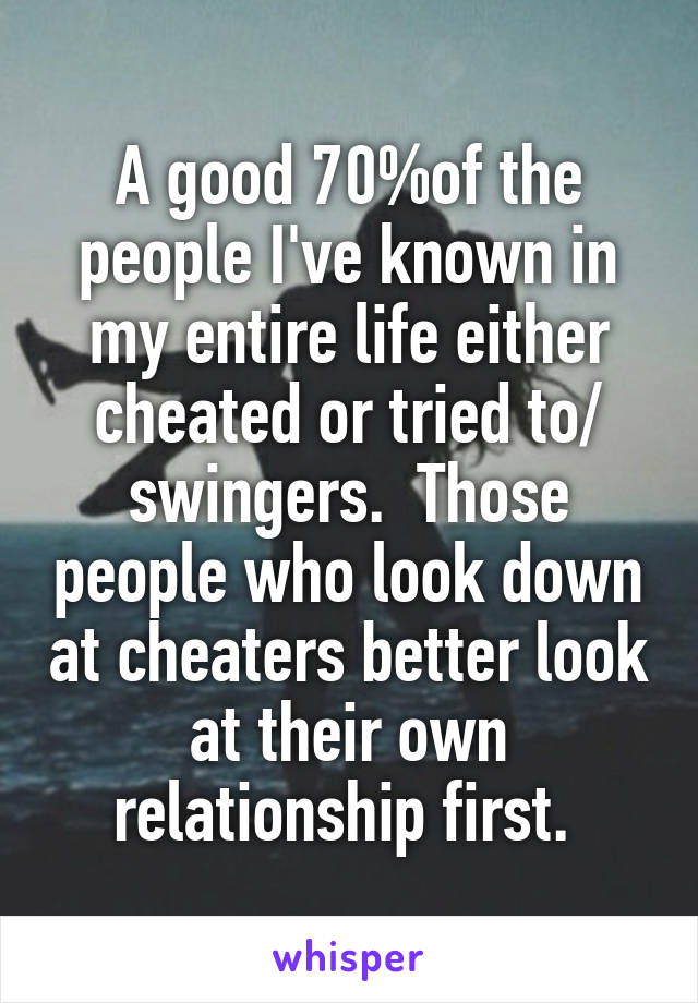 A good 70%of the people I've known in my entire life either cheated or tried to/ swingers.  Those people who look down at cheaters better look at their own relationship first.