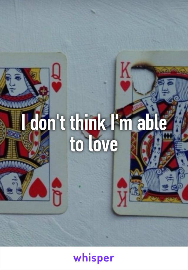 I don't think I'm able to love