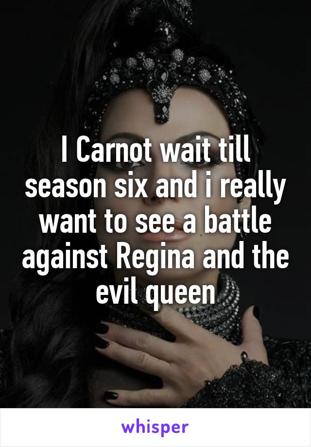 I Carnot wait till season six and i really want to see a battle against Regina and the evil queen