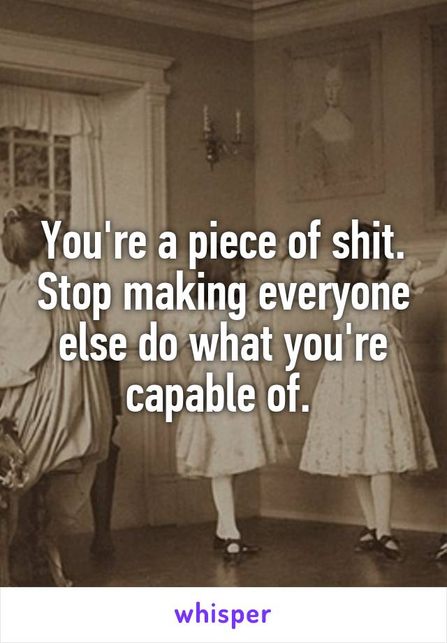 You're a piece of shit. Stop making everyone else do what you're capable of.