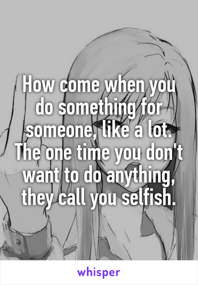 How come when you do something for someone, like a lot. The one time you don't want to do anything, they call you selfish.
