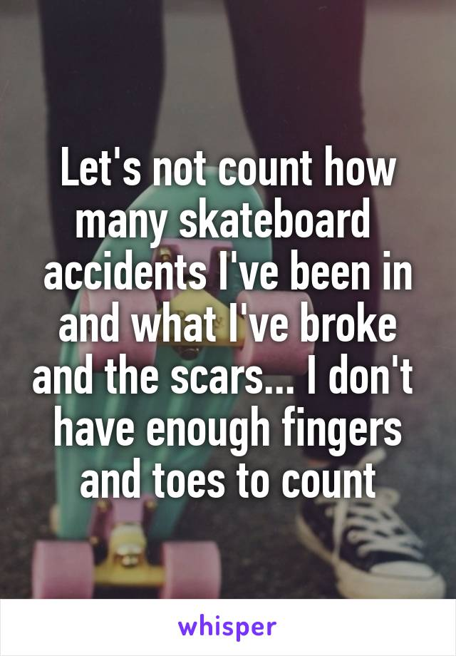 Let's not count how many skateboard  accidents I've been in and what I've broke and the scars... I don't  have enough fingers and toes to count