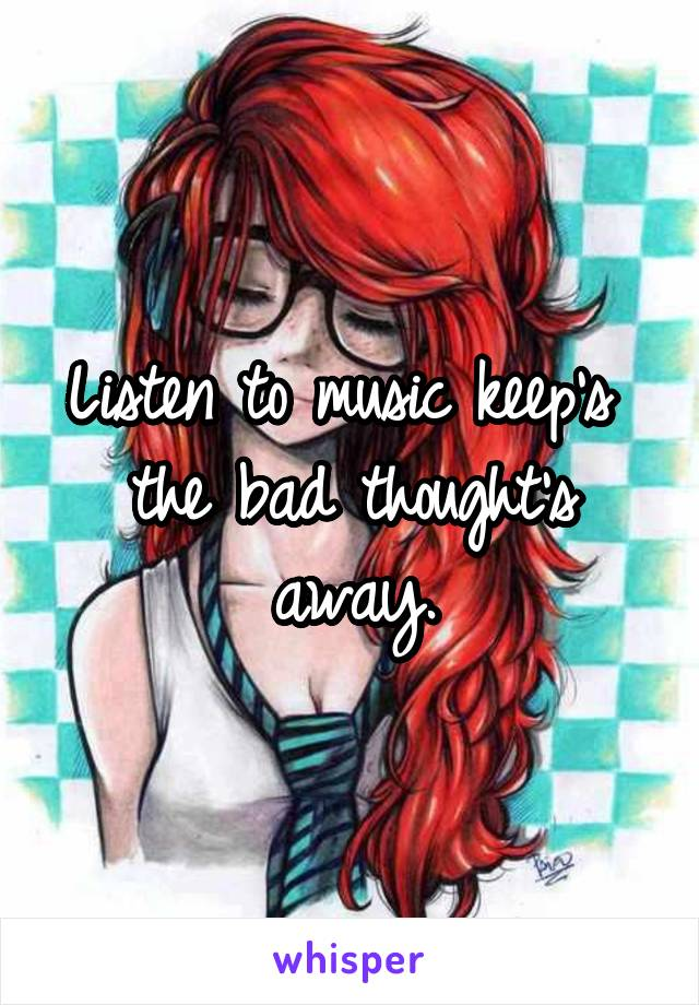 Listen to music keep's  the bad thought's away.