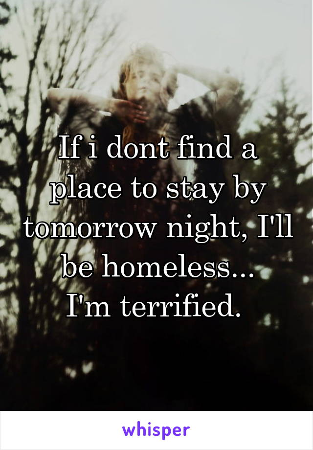 If i dont find a place to stay by tomorrow night, I'll be homeless... I'm terrified.