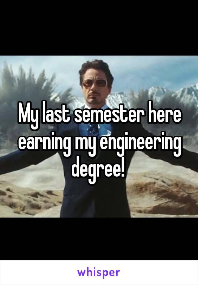 My last semester here earning my engineering degree!