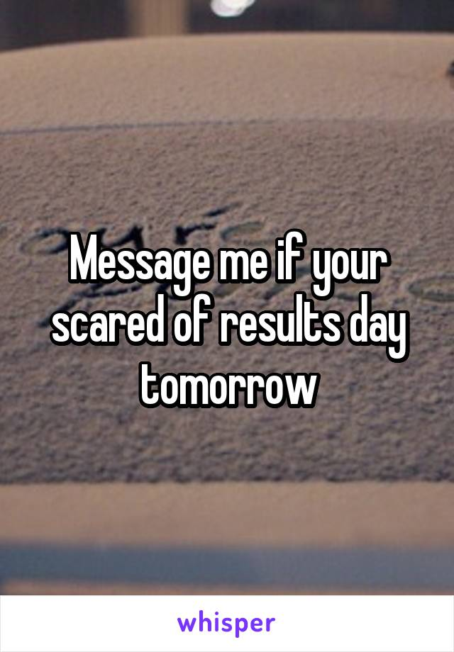 Message me if your scared of results day tomorrow