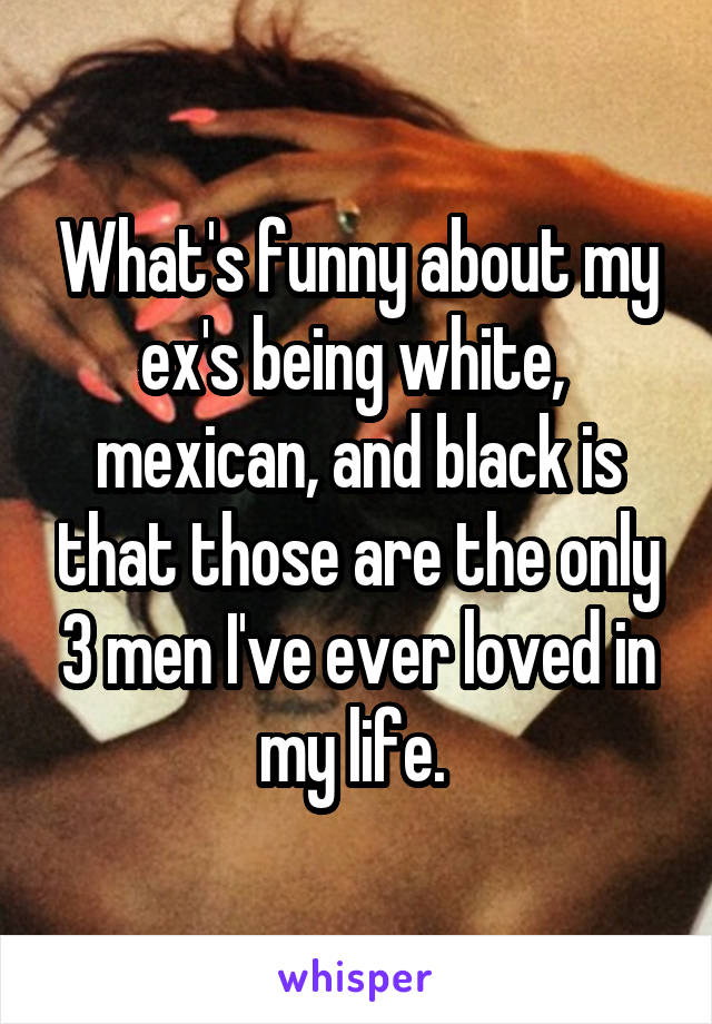 What's funny about my ex's being white,  mexican, and black is that those are the only 3 men I've ever loved in my life.