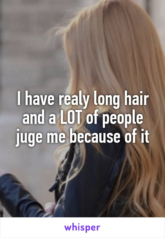 I have realy long hair and a LOT of people juge me because of it