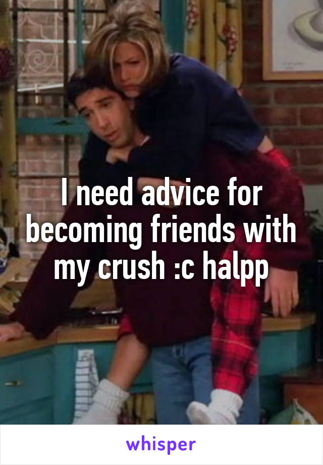 I need advice for becoming friends with my crush :c halpp