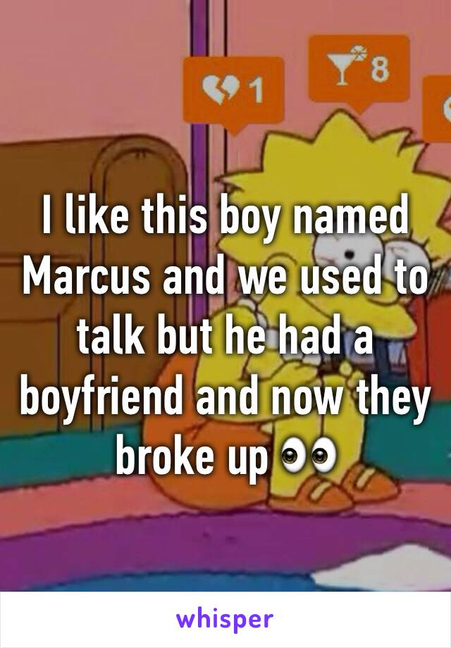 I like this boy named Marcus and we used to talk but he had a boyfriend and now they broke up 👀