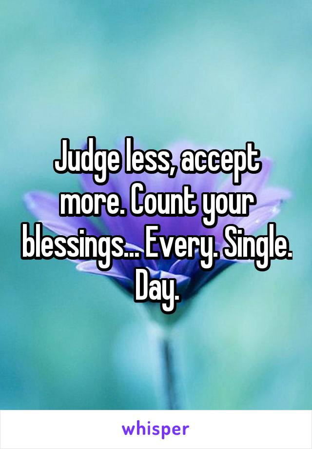Judge less, accept more. Count your blessings... Every. Single. Day.