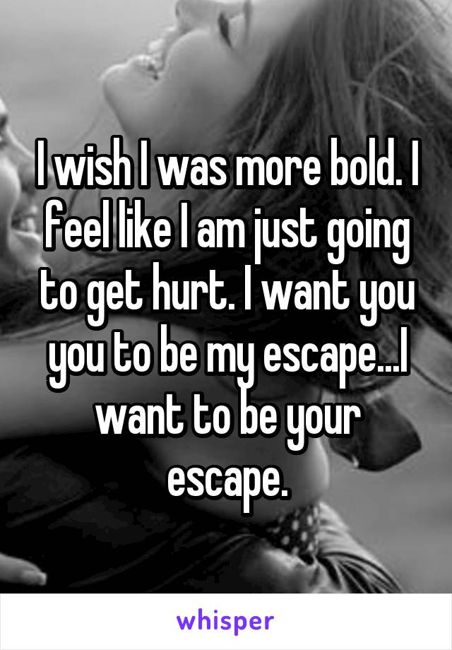 I wish I was more bold. I feel like I am just going to get hurt. I want you you to be my escape...I want to be your escape.