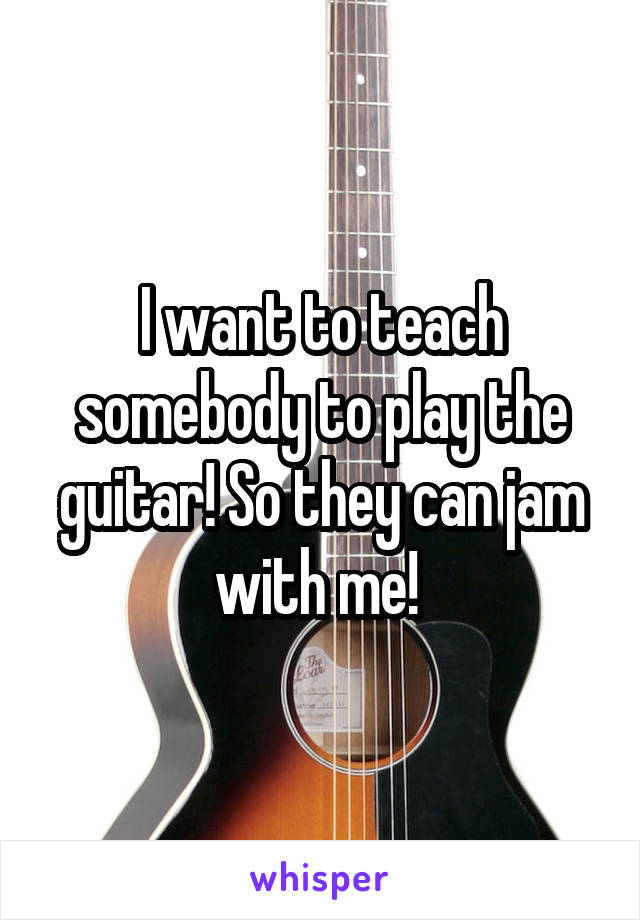 I want to teach somebody to play the guitar! So they can jam with me!