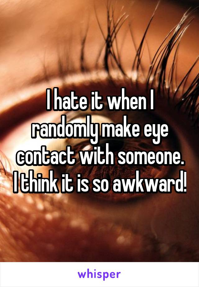 I hate it when I randomly make eye contact with someone. I think it is so awkward!