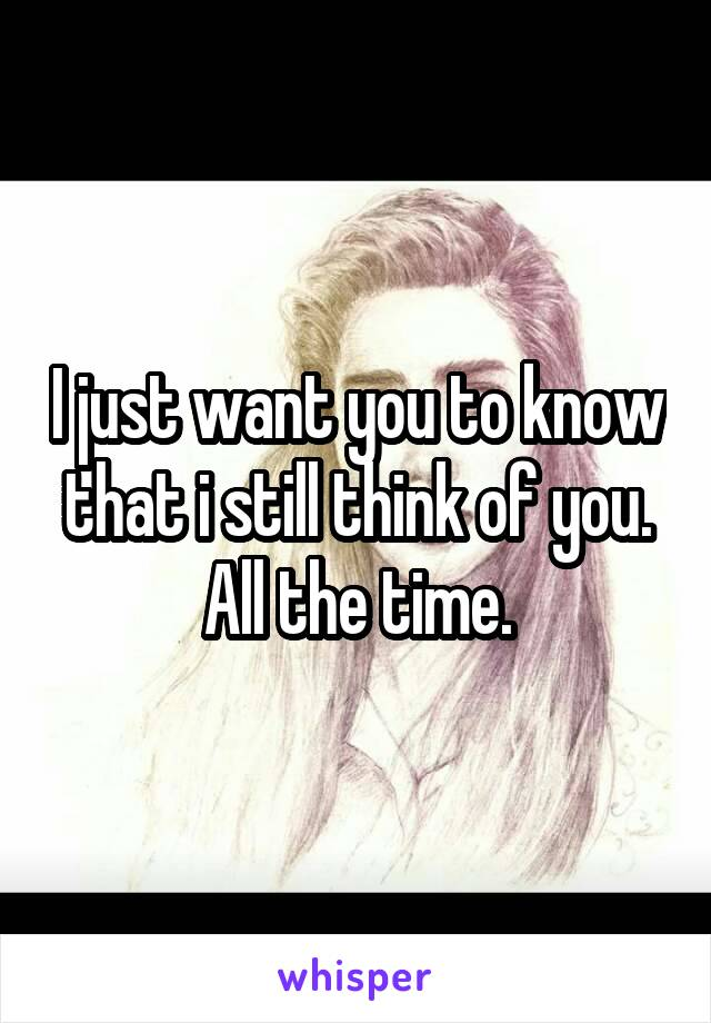 I just want you to know that i still think of you. All the time.