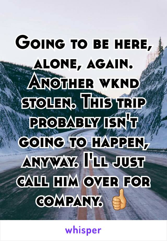 Going to be here, alone, again. Another wknd stolen. This trip probably isn't going to happen, anyway. I'll just call him over for company. 👍