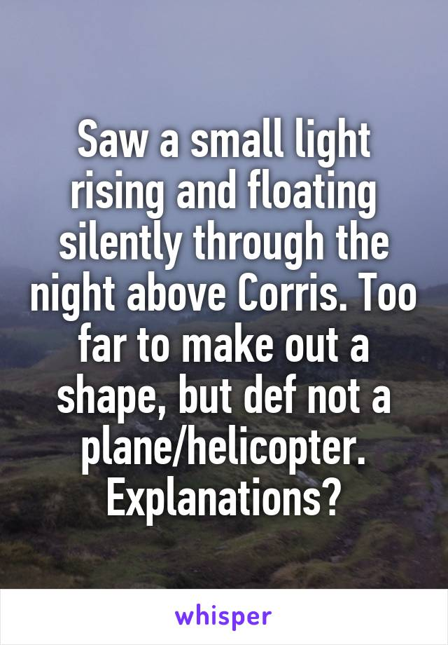 Saw a small light rising and floating silently through the night above Corris. Too far to make out a shape, but def not a plane/helicopter. Explanations?