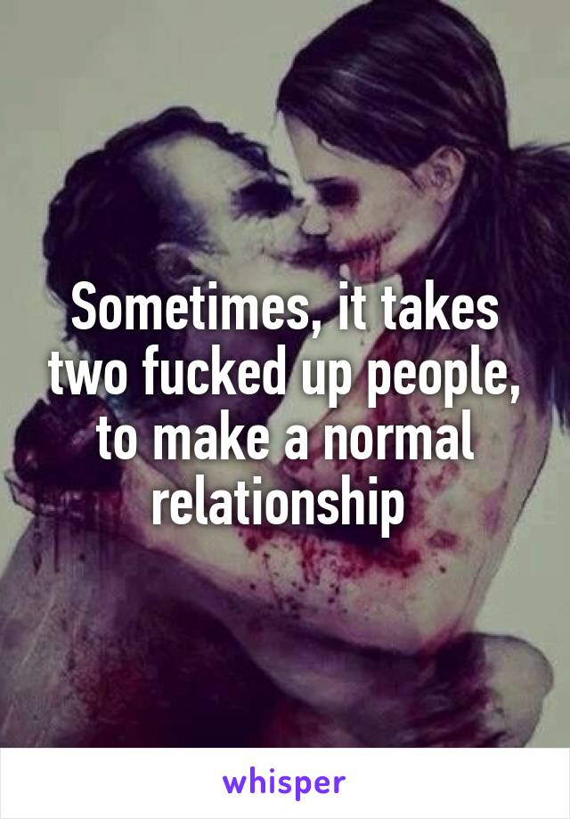 Sometimes, it takes two fucked up people, to make a normal relationship
