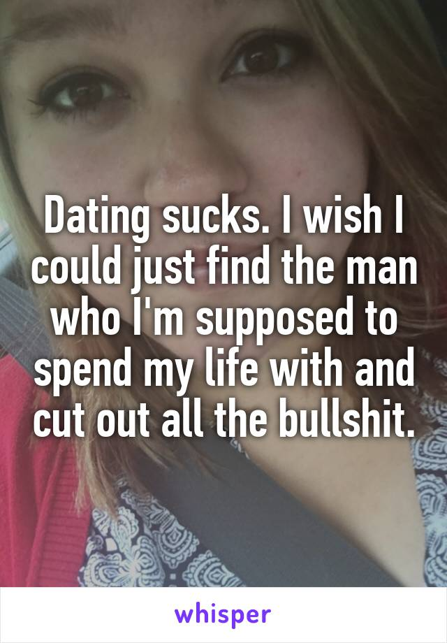 Dating sucks. I wish I could just find the man who I'm supposed to spend my life with and cut out all the bullshit.