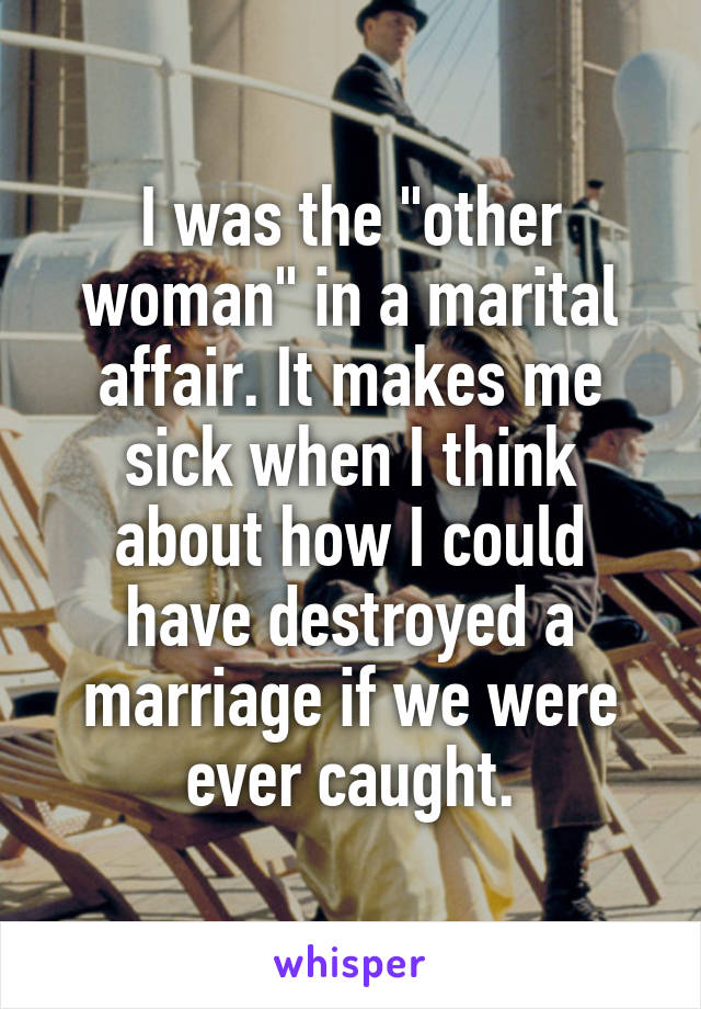 """I was the """"other woman"""" in a marital affair. It makes me sick when I think about how I could have destroyed a marriage if we were ever caught."""