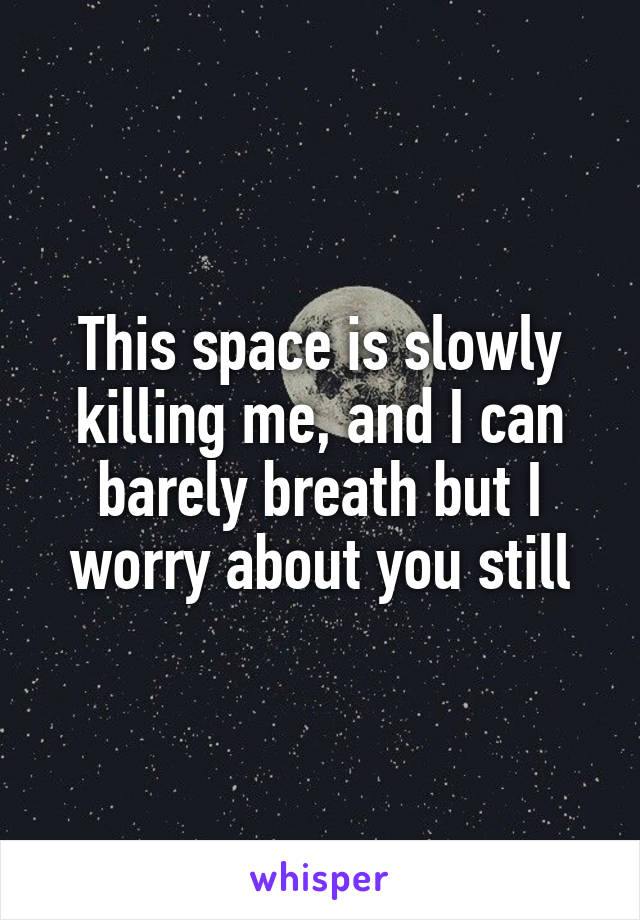 This space is slowly killing me, and I can barely breath but I worry about you still