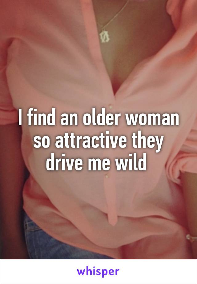 I find an older woman so attractive they drive me wild