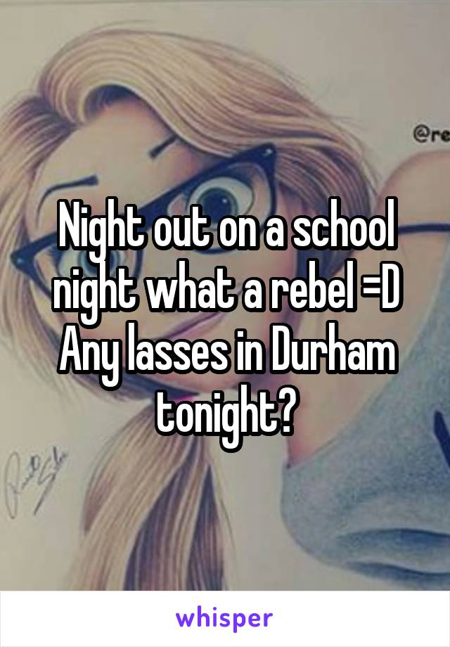 Night out on a school night what a rebel =D Any lasses in Durham tonight?