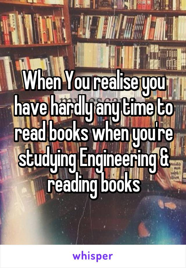 When You realise you have hardly any time to read books when you're studying Engineering & reading books