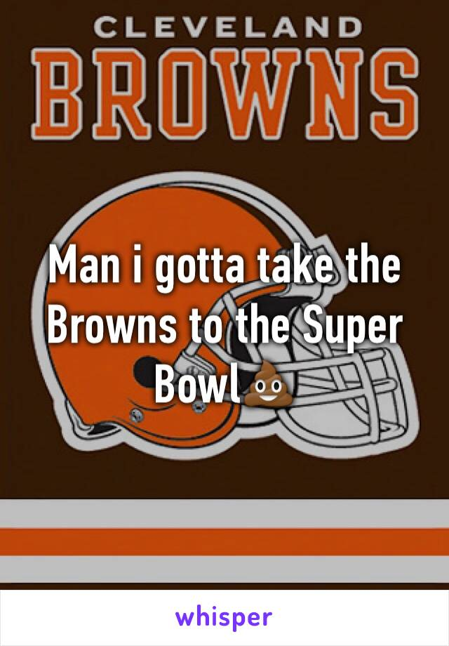 Man i gotta take the Browns to the Super Bowl💩