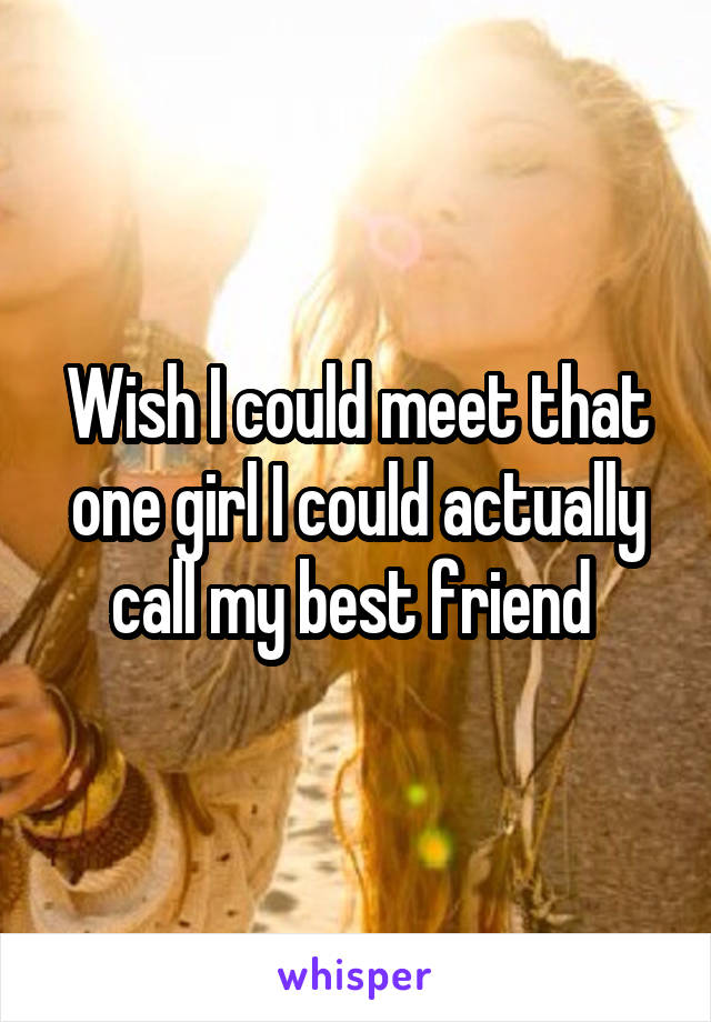 Wish I could meet that one girl I could actually call my best friend