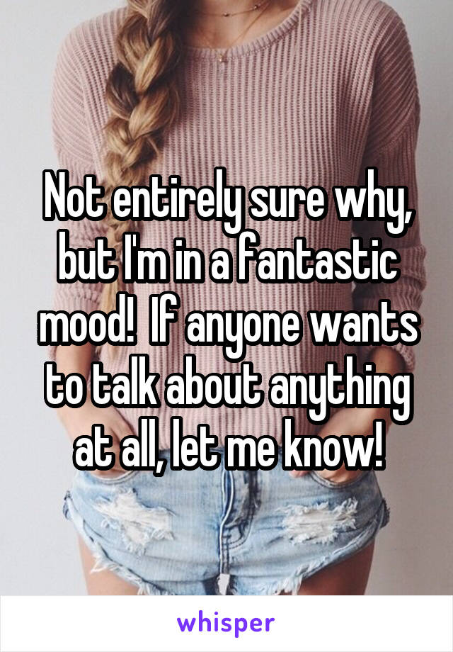 Not entirely sure why, but I'm in a fantastic mood!  If anyone wants to talk about anything at all, let me know!