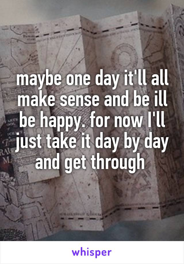 maybe one day it'll all make sense and be ill be happy. for now I'll just take it day by day and get through