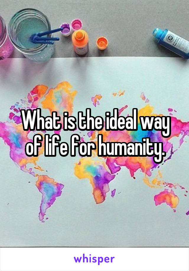 What is the ideal way of life for humanity.