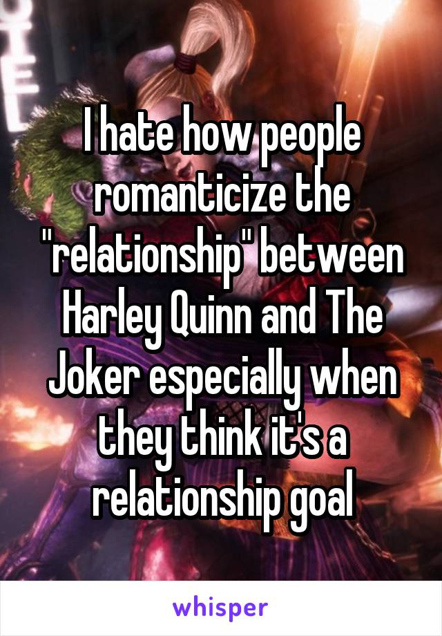 "I hate how people romanticize the ""relationship"" between Harley Quinn and The Joker especially when they think it's a relationship goal"