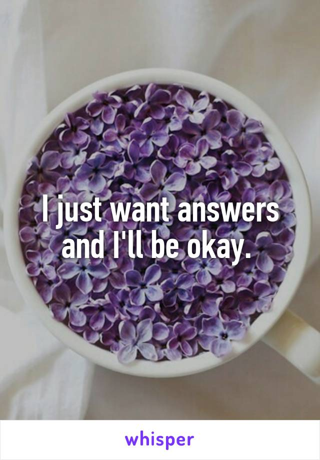 I just want answers and I'll be okay.