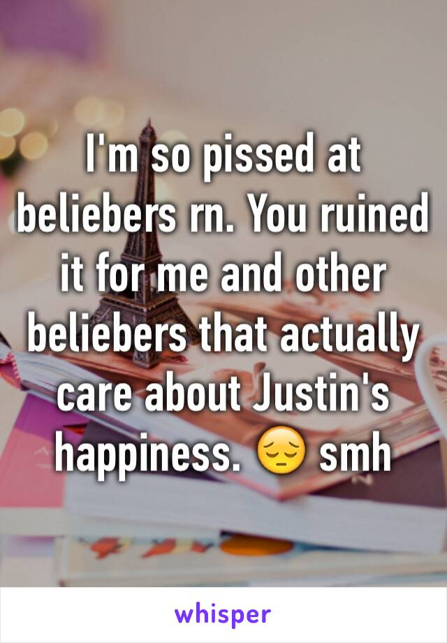 I'm so pissed at beliebers rn. You ruined it for me and other beliebers that actually care about Justin's happiness. 😔 smh