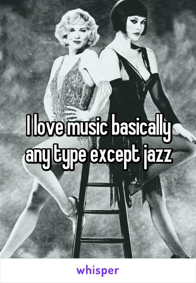 I love music basically any type except jazz