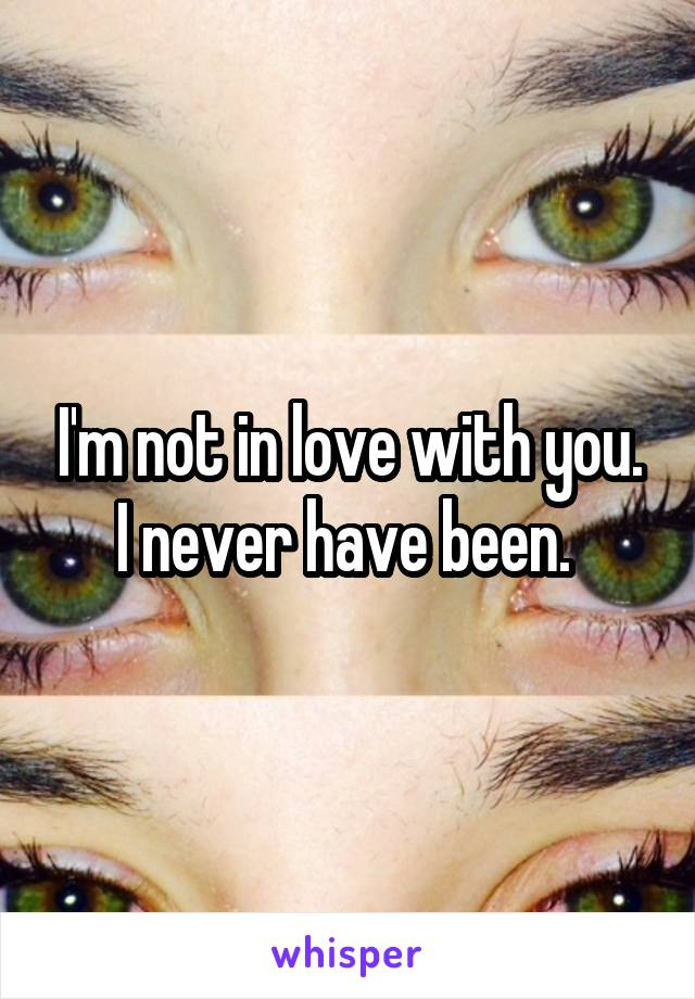 I'm not in love with you. I never have been.