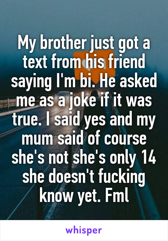 My brother just got a text from his friend saying I'm bi. He asked me as a joke if it was true. I said yes and my mum said of course she's not she's only 14 she doesn't fucking know yet. Fml