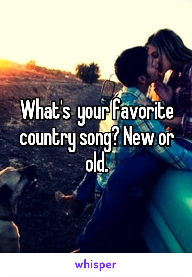 What's  your favorite country song? New or old.